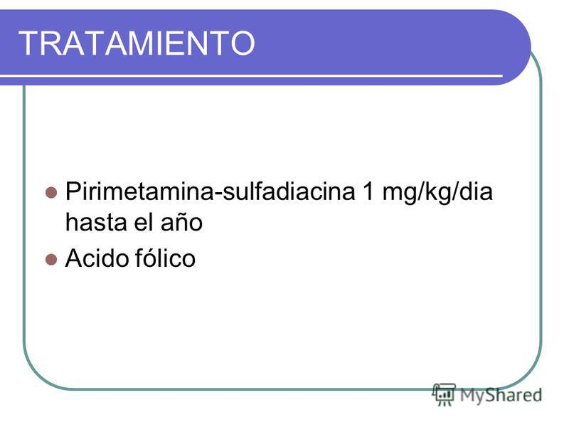 TRATAMIENTO Pirimetamina-sulfadiacina 1 mg/kg/dia hasta el año Acido fólico
