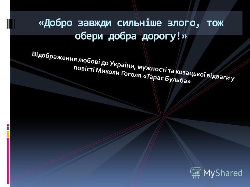 Відображення любові до України, мужності та козацької відваги у повісті Миколи Гоголя «Тарас Бульба» «Добро завжди сильніше злого, тож обери добра дорогу!»