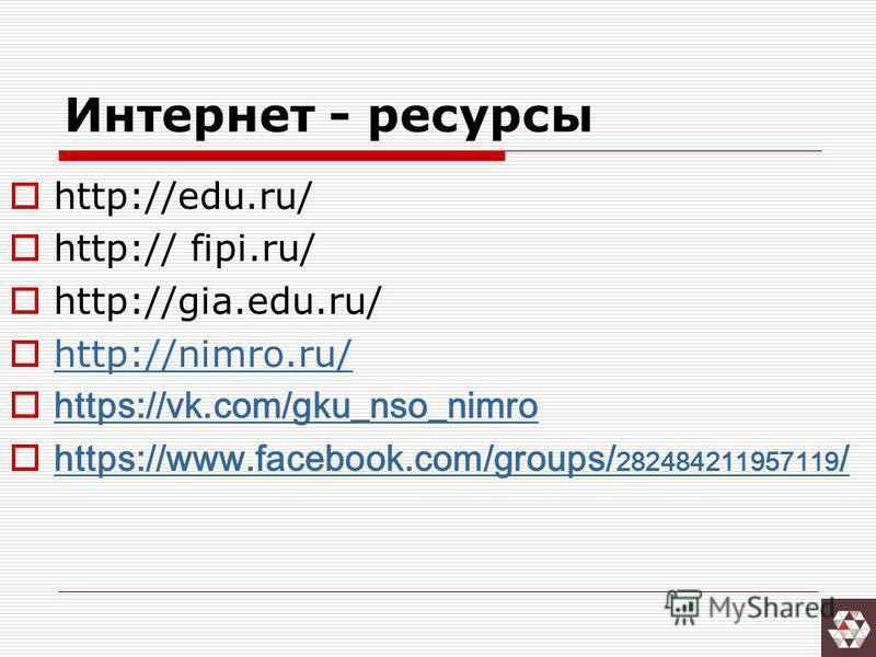 Интернет - ресурсы http://edu.ru/ http:// fipi.ru/ http://gia.edu.ru/ http://nimro.ru/ https://vk.com/gku_nso_nimro https://www.facebook.com/groups/ 282484211957119 / https://www.facebook.com/groups/ 282484211957119 /