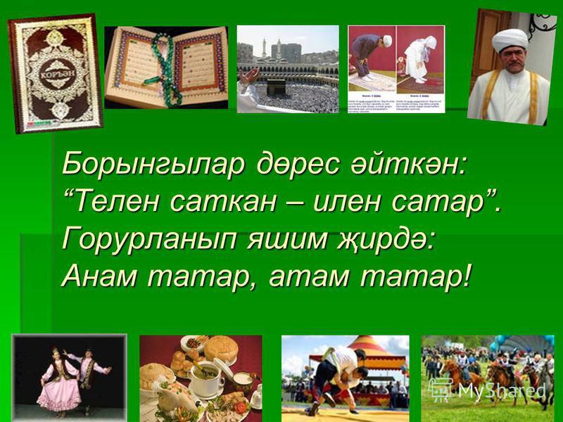 Борынгылар дөрес әйткән: Телен саткан – илен сатар. Горурланып яшим җирдә: Анам татар, атам татар!