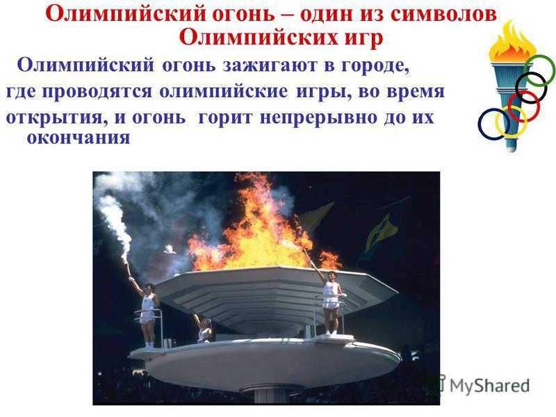 Олимпийский огонь – один из символов Олимпийских игр Олимпийский огонь зажигают в городе, где проводятся олимпийские игры, во время открытия, и огонь горит непрерывно до их окончания