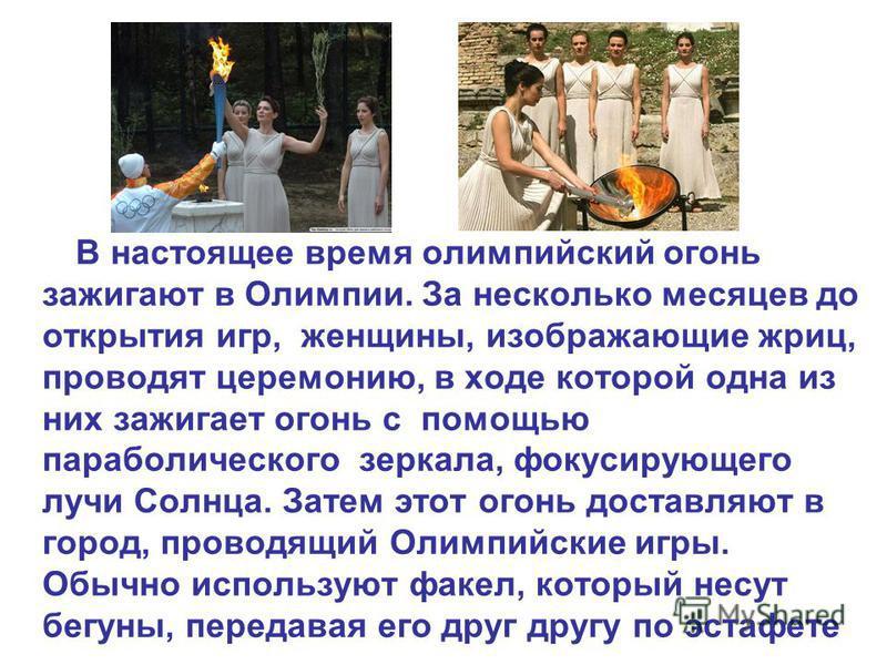 В настоящее время олимпийский огонь зажигают в Олимпии. За несколько месяцев до открытия игр, женщины, изображающие жриц, проводят церемонию, в ходе которой одна из них зажигает огонь с помощью параболического зеркала, фокусирующего лучи Солнца. Зате