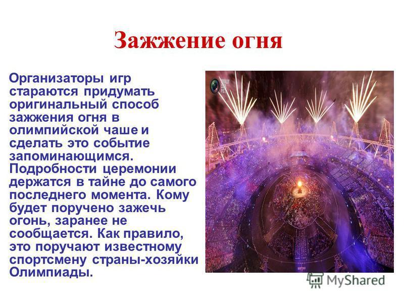 Зажжение огня Организаторы игр стараются придумать оригинальный способ зажжения огня в олимпийской чаше и сделать это событие запоминающимся. Подробности церемонии держатся в тайне до самого последнего момента. Кому будет поручено зажечь огонь, заран