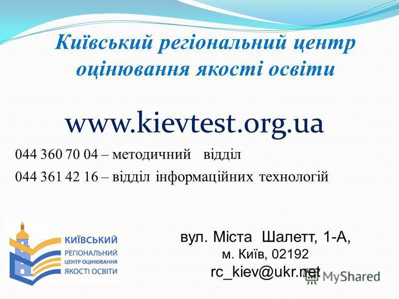 Київський регіональний центр оцінювання якості освіти www.kievtest.org.ua 044 360 70 04 – методичний відділ 044 361 42 16 – відділ інформаційних технологій вул. Міста Шалетт, 1-А, м. Київ, 02192 rc_kiev@ukr.net
