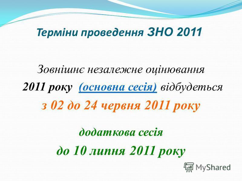 Терміни проведення ЗНО 2011 Зовнішнє незалежне оцінювання 2011 року (основна сесія) відбудеться з 02 до 24 червня 2011 року додаткова сесія до 10 липня 2011 року