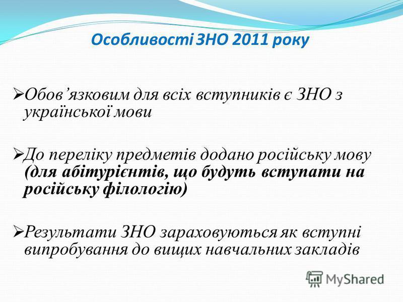 Особливості ЗНО 2011 року Обовязковим для всіх вступників є ЗНО з української мови До переліку предметів додано російську мову (для абітурієнтів, що будуть вступати на російську філологію) Результати ЗНО зараховуються як вступні випробування до вищих