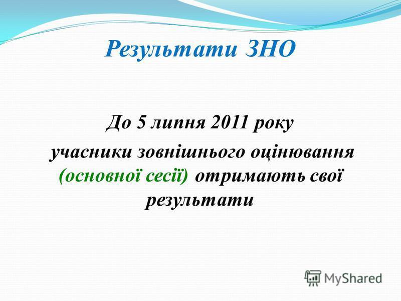 Результати ЗНО До 5 липня 2011 року учасники зовнішнього оцінювання (основної сесії) отримають свої результати