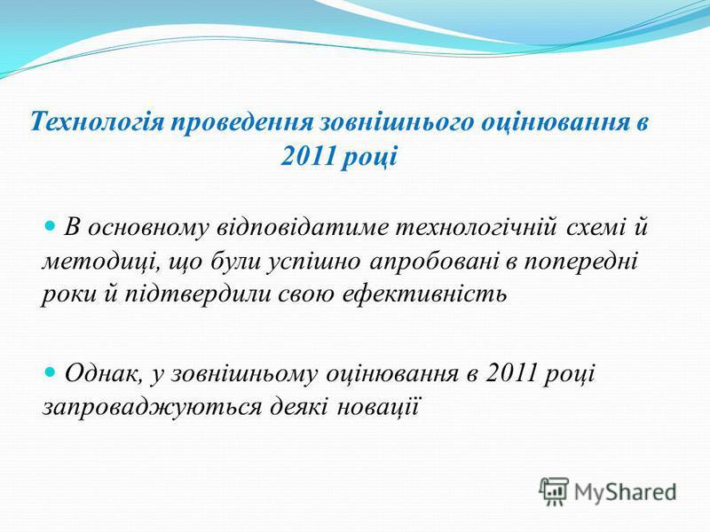 Технологія проведення зовнішнього оцінювання в 2011 році В основному відповідатиме технологічній схемі й методиці, що були успішно апробовані в попередні роки й підтвердили свою ефективність Однак, у зовнішньому оцінювання в 2011 році запроваджуються