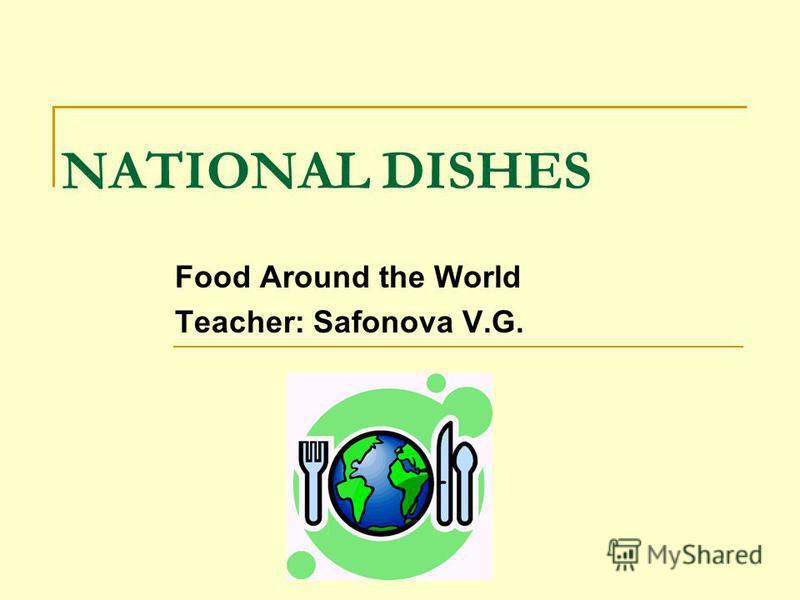 NATIONAL DISHES Food Around the World Teacher: Safonova V.G.