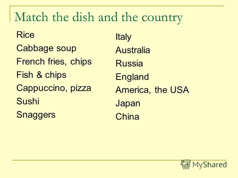 Match the dish and the country Rice Cabbage soup French fries, chips Fish & chips Cappuccino, pizza Sushi Snaggers Italy Australia Russia England America, the USA Japan China