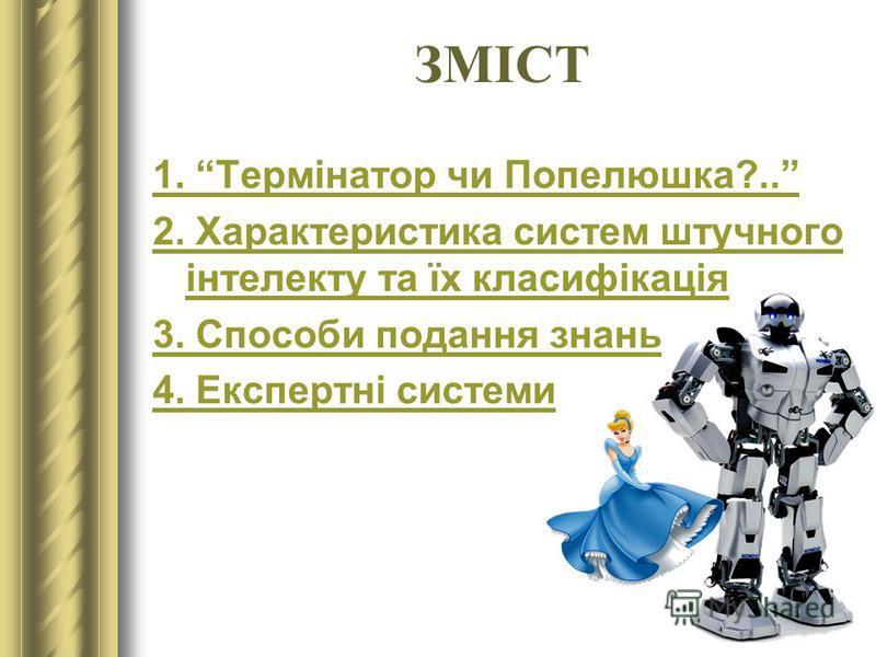 ЗМІСТ 1. Термінатор чи Попелюшка?.. 2. Характеристика систем штучного інтелекту та їх класифікація 3. Способи подання знань 4. Експертні системи