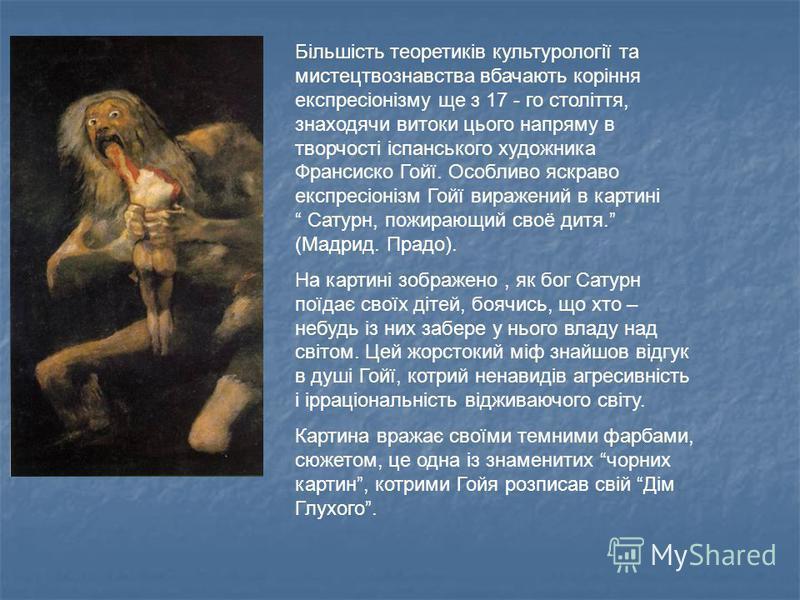 Більшість теоретиків культурології та мистецтвознавства вбачають коріння експресіонізму ще з 17 - го століття, знаходячи витоки цього напряму в творчості іспанського художника Франсиско Гойї. Особливо яскраво експресіонізм Гойї виражений в картині Са