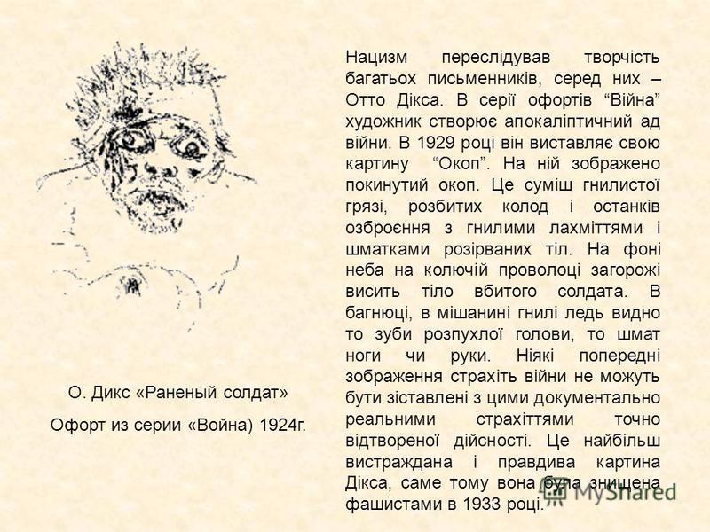 О. Дикс «Раненый солдат» Офорт из серии «Война) 1924г. Нацизм переслідував творчість багатьох письменників, серед них – Отто Дікса. В серії офортів Війна художник створює апокаліптичний ад війни. В 1929 році він виставляє свою картину Окоп. На ній зо