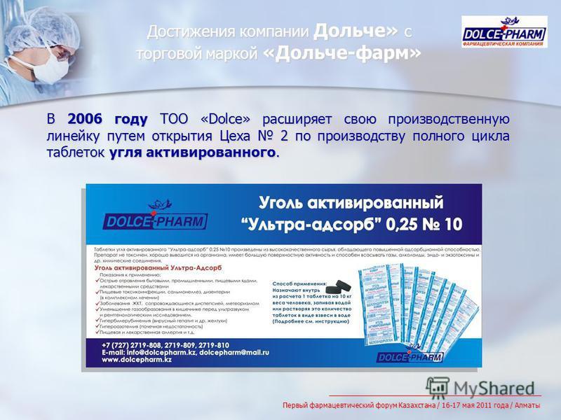Достижения компании Дольче» с торговой маркой «Дольче-фарм» В 2006 году ТОО «Dolce» расширяет свою производственную линейку путем открытия Цеха 2 по производству полного цикла таблеток угля активированного. Первый фармацевтический форум Казахстана /