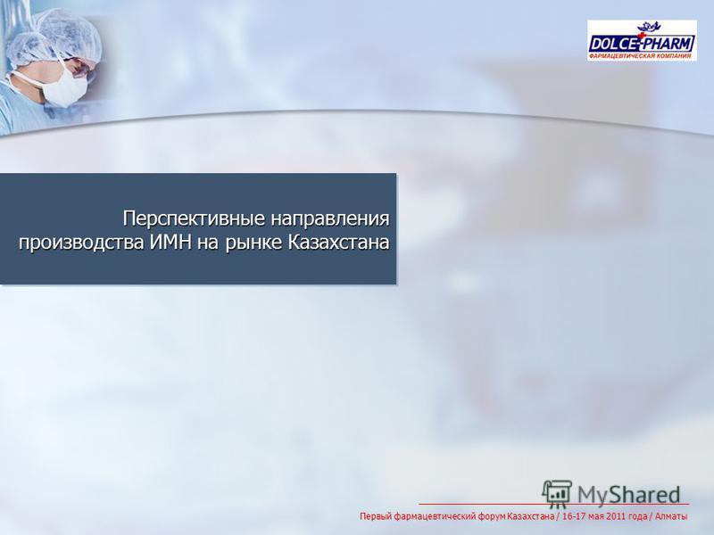 Перспективные направления производства ИМН на рынке Казахстана Первый фармацевтический форум Казахстана / 16-17 мая 2011 года / Алматы