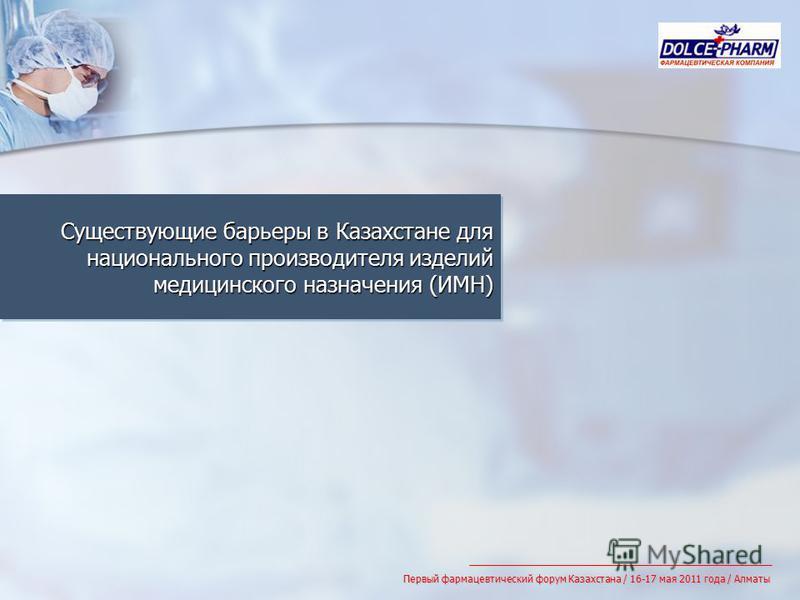 Существующие барьеры в Казахстане для национального производителя изделий медицинского назначения (ИМН) Первый фармацевтический форум Казахстана / 16-17 мая 2011 года / Алматы