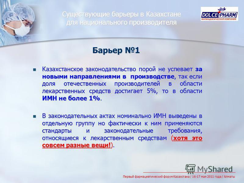 Существующие барьеры в Казахстане для национального производителя Казахстанское законодательство порой не успевает за новыми направлениями в производстве, так если доля отечественных производителей в области лекарственных средств достигает 5%, то в о
