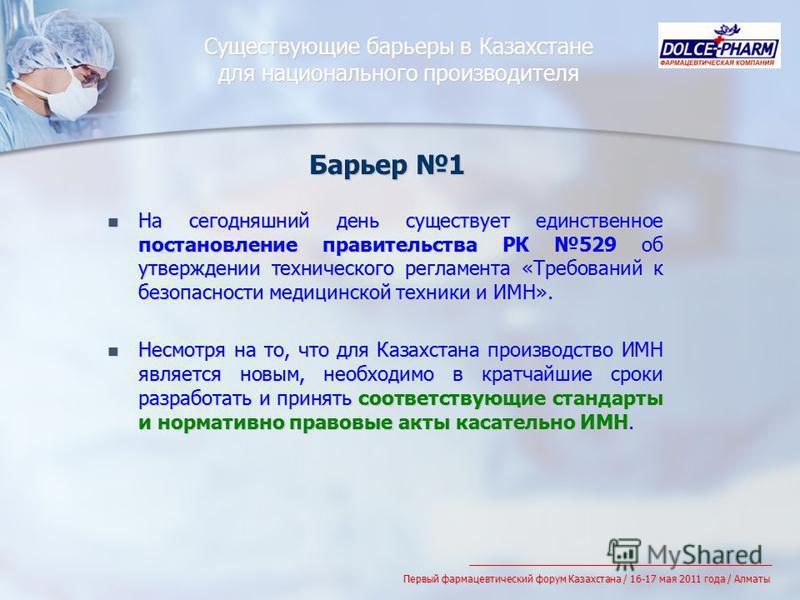 Существующие барьеры в Казахстане для национального производителя На сегодняшний день существует единственное постановление правительства РК 529 об утверждении технического регламента «Требований к безопасности медицинской техники и ИМН». На сегодняш