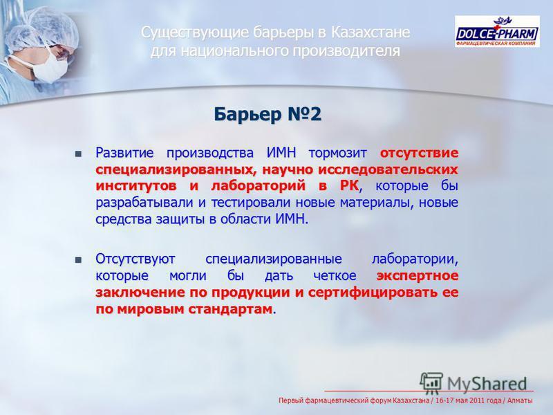 Существующие барьеры в Казахстане для национального производителя Развитие производства ИМН тормозит отсутствие специализированных, научно исследовательских институтов и лабораторий в РК, которые бы разрабатывали и тестировали новые материалы, новые