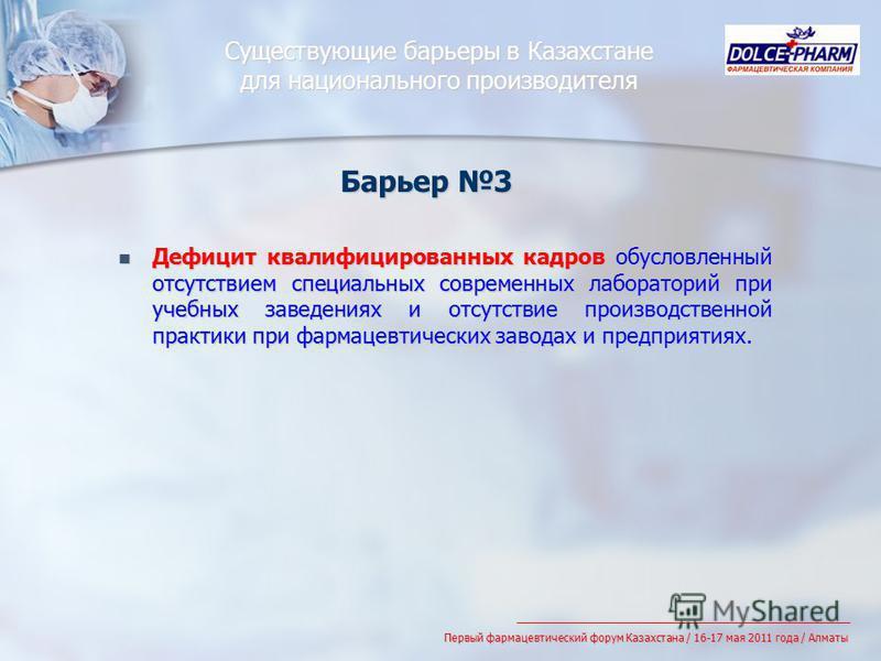 Существующие барьеры в Казахстане для национального производителя Дефицит квалифицированных кадров обусловленный отсутствием специальных современных лабораторий при учебных заведениях и отсутствие производственной практики при фармацевтических завода