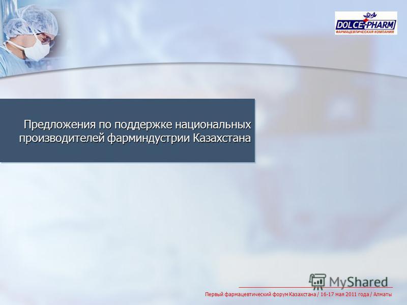 Предложения по поддержке национальных производителей фарминдустрии Казахстана Первый фармацевтический форум Казахстана / 16-17 мая 2011 года / Алматы
