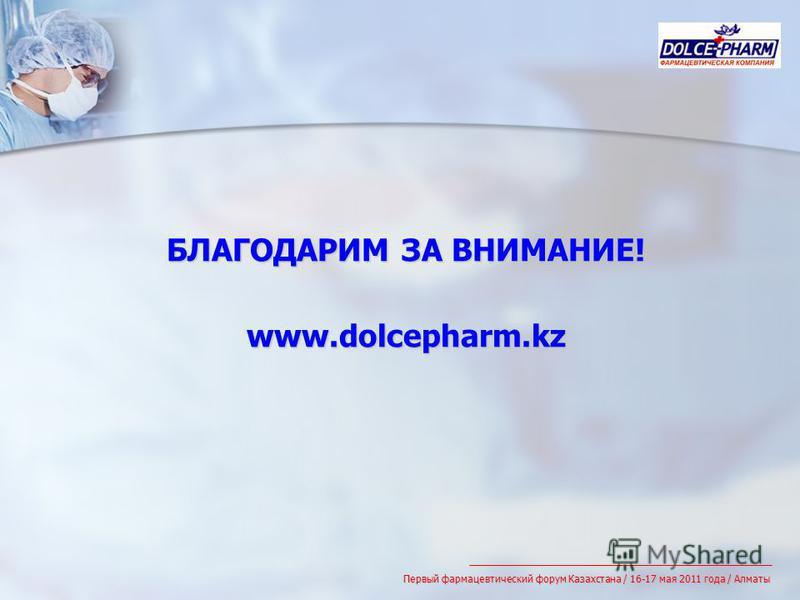 БЛАГОДАРИМ ЗА ВНИМАНИЕ! www.dolcepharm.kz Первый фармацевтический форум Казахстана / 16-17 мая 2011 года / Алматы