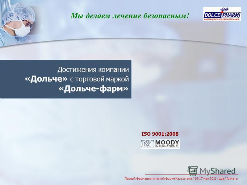 Достижения компании «Дольче» с торговой маркой «Дольче-фарм» ISO 9001:2008 Первый фармацевтический форум Казахстана / 16-17 мая 2011 года / Алматы Мы делаем лечение безопасным!