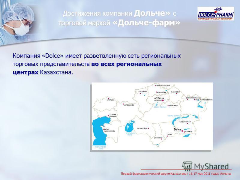 Компания «Dolce» имеет разветвленную сеть региональных торговых представительств во всех региональных центрах Казахстана. Достижения компании Дольче» с торговой маркой «Дольче-фарм» Первый фармацевтический форум Казахстана / 16-17 мая 2011 года / Алм