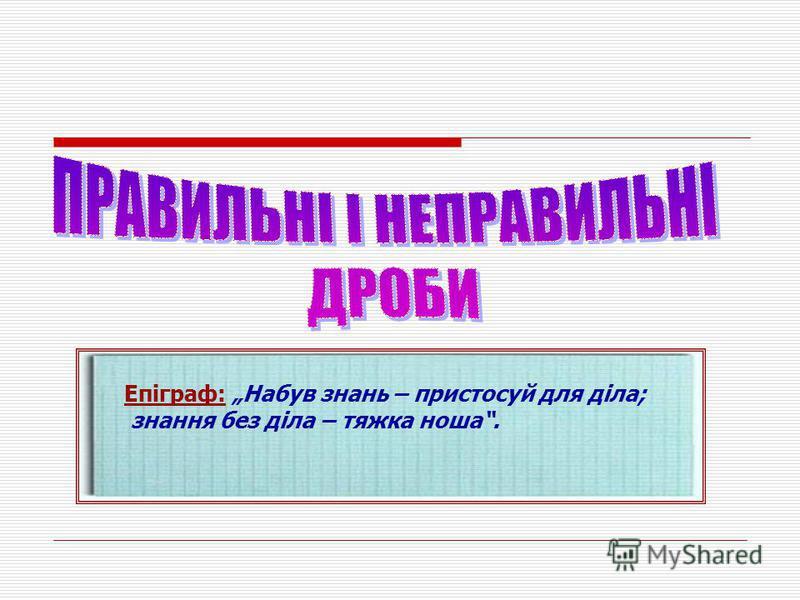 Епіграф: Набув знань – пристосуй для діла; знання без діла – тяжка ноша.