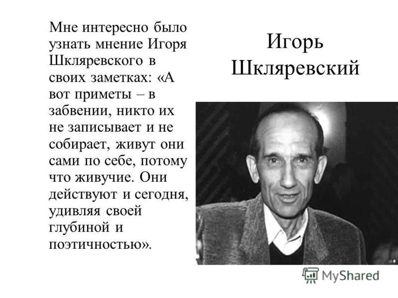 Игорь Шкляревский Мне интересно было узнать мнение Игоря Шкляревского в своих заметках: «А вот приметы – в забвении, никто их не записывает и не собирает, живут они сами по себе, потому что живучие. Они действуют и сегодня, удивляя своей глубиной и п