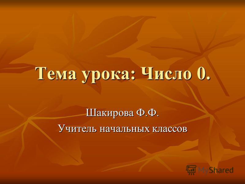 Тема урока: Число 0. Шакирова Ф.Ф. Учитель начальных классов