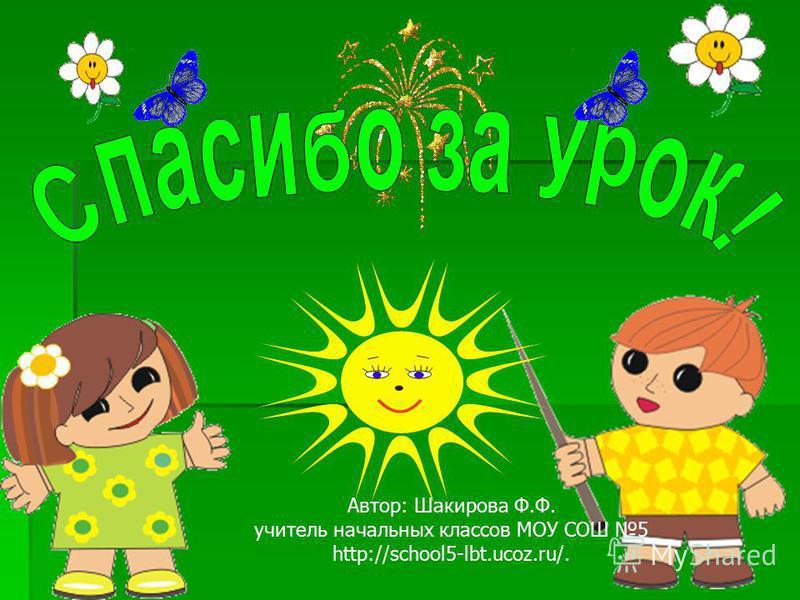 Автор: Шакирова Ф.Ф. учитель начальных классов МОУ СОШ 5 http://school5-lbt.ucoz.ru/.