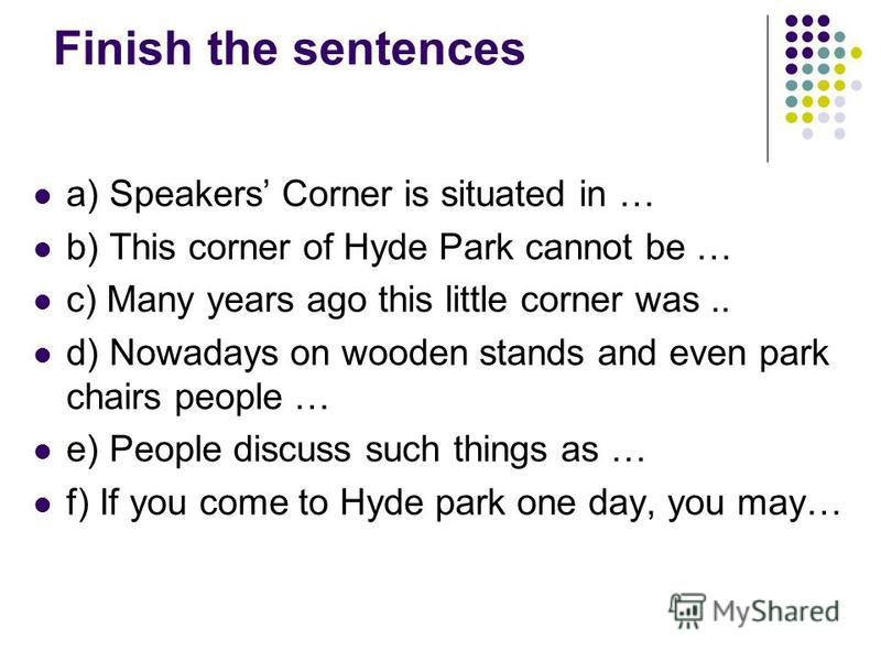 Finish the sentences a) Speakers Corner is situated in … b) This corner of Hyde Park cannot be … c) Many years ago this little corner was.. d) Nowadays on wooden stands and even park chairs people … e) People discuss such things as … f) If you come t