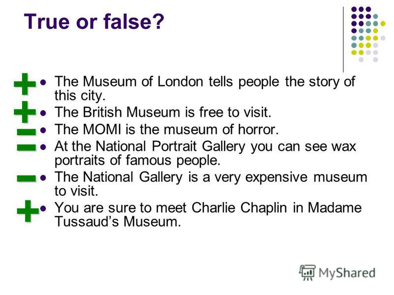 True or false? The Museum of London tells people the story of this city. The British Museum is free to visit. The MOMI is the museum of horror. At the National Portrait Gallery you can see wax portraits of famous people. The National Gallery is a ver
