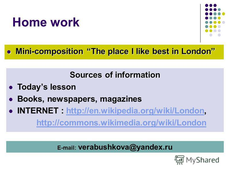 Home work Mini-composition The place I like best in London Mini-composition The place I like best in London Sources of information Todays lesson Books, newspapers, magazines INTERNET : http://en.wikipedia.org/wiki/London,http://en.wikipedia.org/wiki/