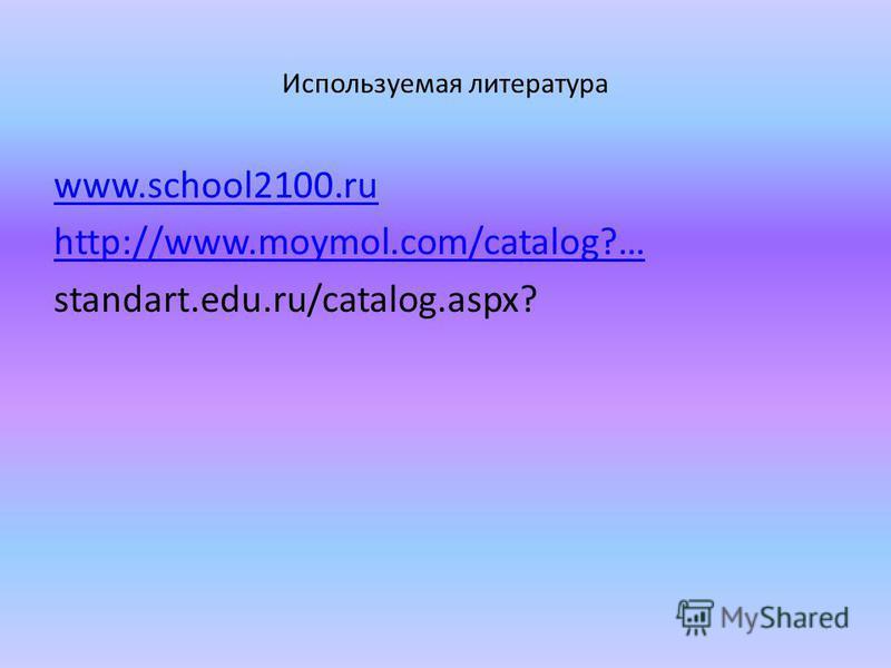 Используемая литература www.school2100. ru http://www.moymol.com/catalog?… standart.edu.ru/catalog.aspx?