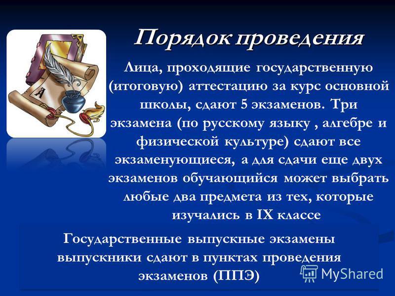 Порядок проведения Лица, проходящие государственную (итоговую) аттестацию за курс основной школы, сдают 5 экзаменов. Три экзамена (по русскому языку, алгебре и физической культуре) сдают все экзаменующиеся, а для сдачи еще двух экзаменов обучающийся