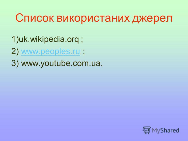 Список використаних джерел 1)uk.wikipedia.orq ; 2) www.peoples.ru ;www.peoples.ru 3) www.youtube.com.ua.