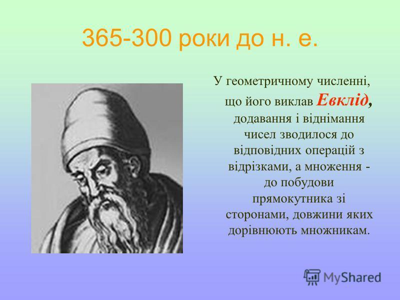 У геометричному численні, що його виклав Евклід, додавання і віднімання чисел зводилося до відповідних операцій з відрізками, а множення - до побудови прямокутника зі сторонами, довжини яких дорівнюють множникам. 365-300 роки до н. е.