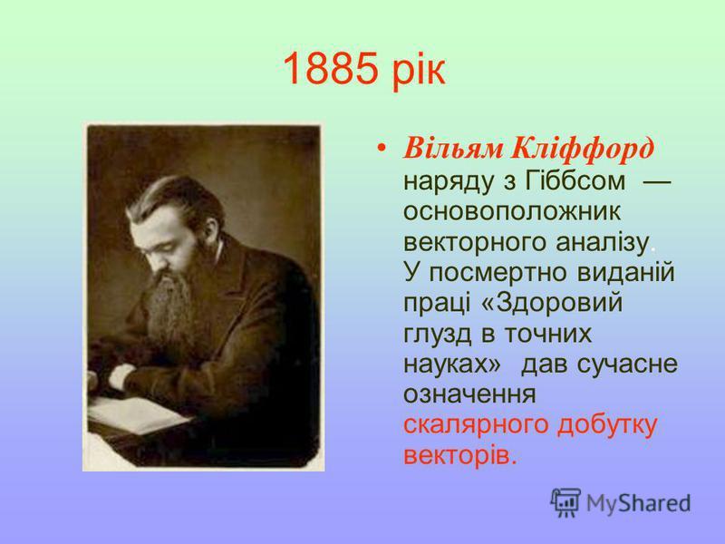 1885 рік Вільям Кліффорд наряду з Гіббсом основоположник векторного аналізу. У посмертно виданій праці «Здоровий глузд в точних науках» дав сучасне означення скалярного добутку векторів.