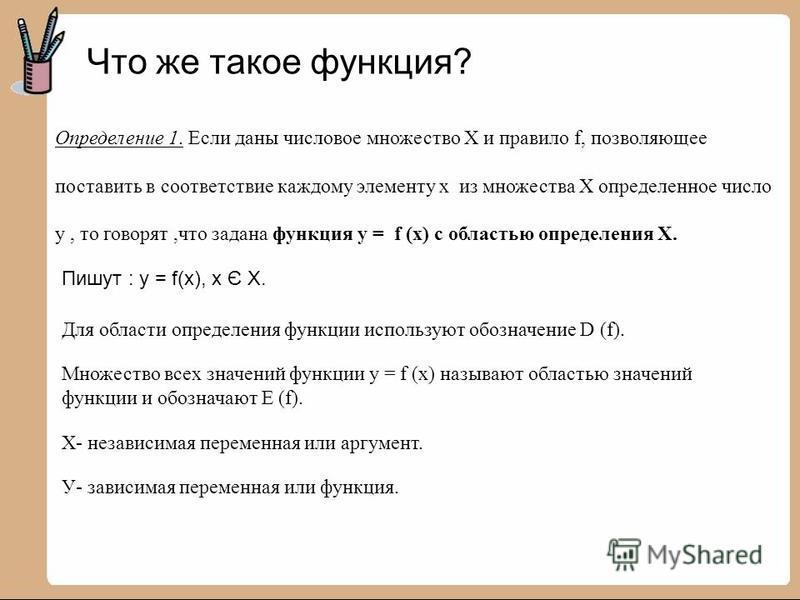 Что же такое функция? Определение 1. Если даны числовое множество Х и правило f, позволяющее поставить в соответствие каждому элементу х из множества Х определенное число у, то говорят,что задана функция у = f (х) с областью определения Х. Пишут : у