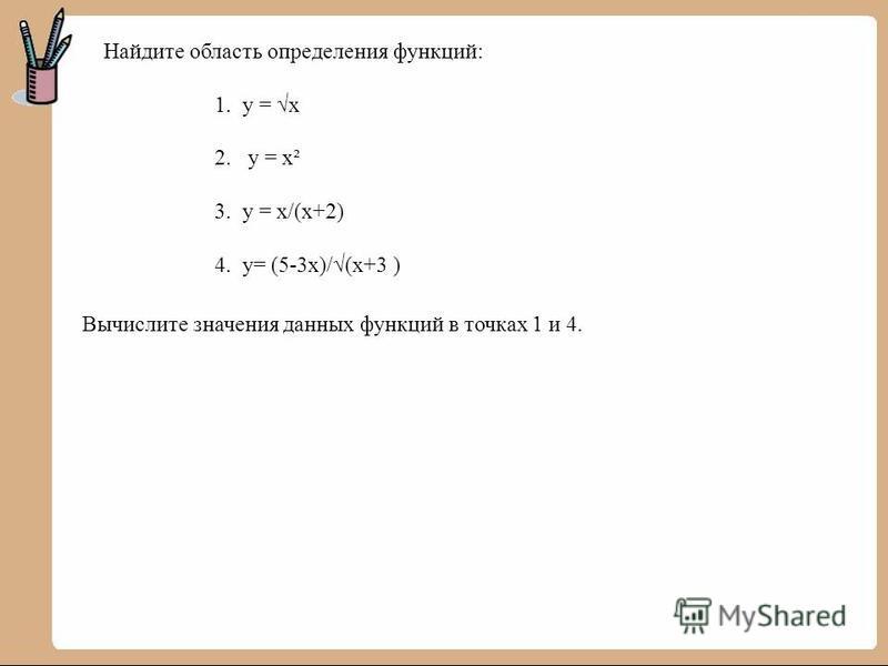 Найдите область определения функций: 1. у = х 2. у = х² 3. у = х/(х+2) 4. у= (5-3 х)/(х+3 ) Вычислите значения данных функций в точках 1 и 4.