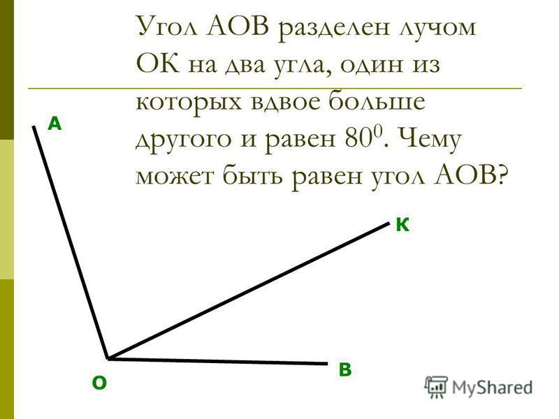 Угол АОВ разделен лучом ОК на два угла, один из которых вдвое больше другого и равен 80 0. Чему может быть равен угол АОВ? О А В К