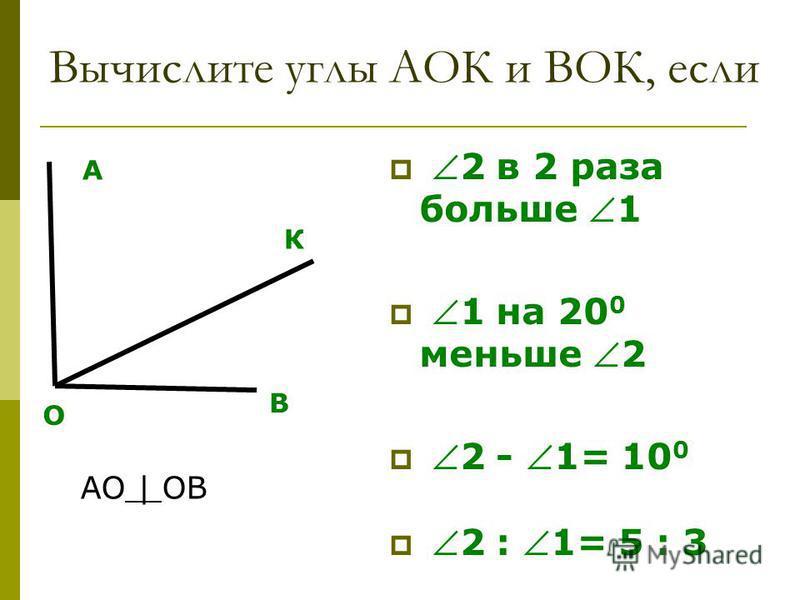 Вычислите углы АОК и ВОК, если 2 в 2 раза больше 1 1 на 20 0 меньше 2 2 - 1= 10 0 2 : 1= 5 : 3 О А В К АО | ОВ