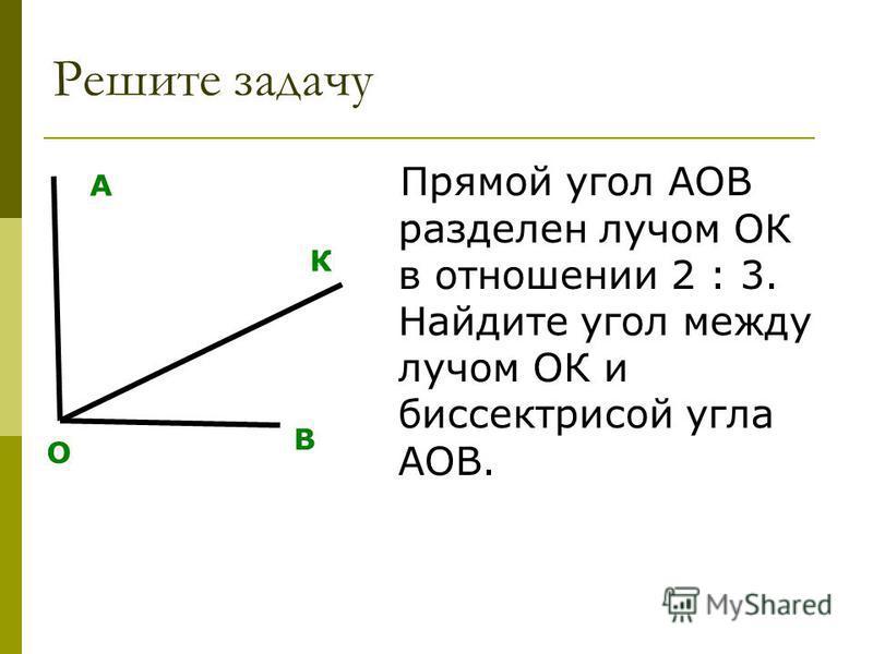 Решите задачу Прямой угол АОВ разделен лучом ОК в отношении 2 : 3. Найдите угол между лучом ОК и биссектрисой угла АОВ. О А В К