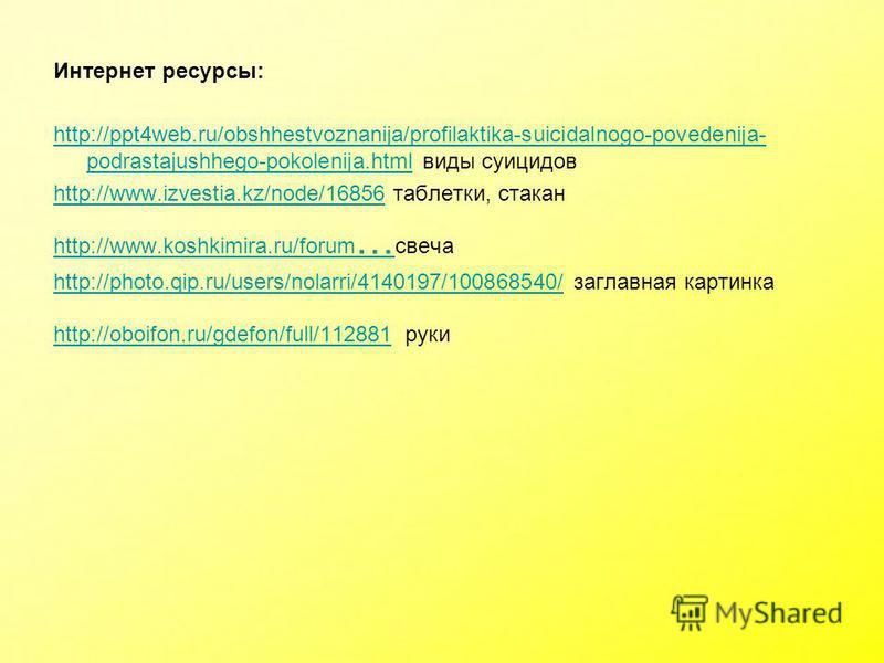Интернет ресурсы: http://ppt4web.ru/obshhestvoznanija/profilaktika-suicidalnogo-povedenija- podrastajushhego-pokolenija.htmlhttp://ppt4web.ru/obshhestvoznanija/profilaktika-suicidalnogo-povedenija- podrastajushhego-pokolenija.html виды суицидов http: