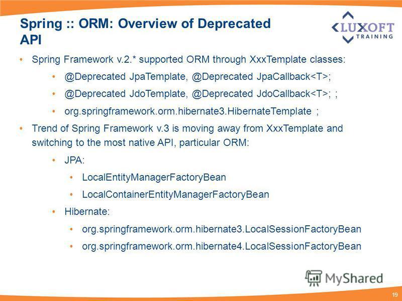 19 Spring :: ORM: Overview of Deprecated API Spring Framework v.2.* supported ORM through XxxTemplate classes: @Deprecated JpaTemplate, @Deprecated JpaCallback ; @Deprecated JdoTemplate, @Deprecated JdoCallback ; ; org.springframework.orm.hibernate3.
