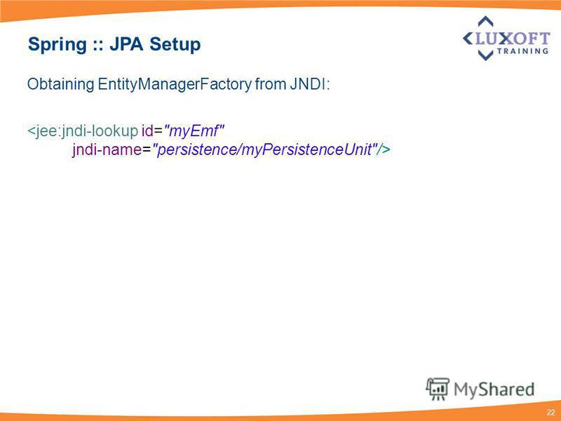 22 Spring :: JPA Setup Obtaining EntityManagerFactory from JNDI: <jee:jndi-lookup id=myEmf jndi-name=persistence/myPersistenceUnit/>