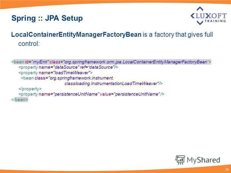24 Spring :: JPA Setup LocalContainerEntityManagerFactoryBean is a factory that gives full control: <bean class=org.springframework.instrument. classloading.InstrumentationLoadTimeWeaver/>