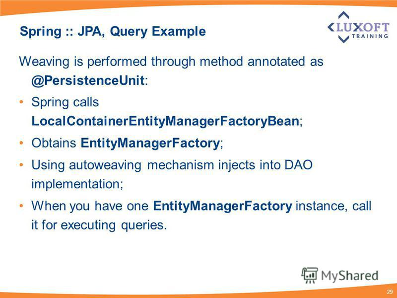 29 Spring :: JPA, Query Example Weaving is performed through method annotated as @PersistenceUnit: Spring calls LocalContainerEntityManagerFactoryBean; Obtains EntityManagerFactory; Using autoweaving mechanism injects into DAO implementation; When yo